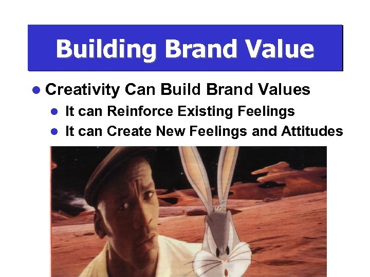 Building Brand Value l Creativity Can Build Brand Values It can Reinforce Existing Feelings