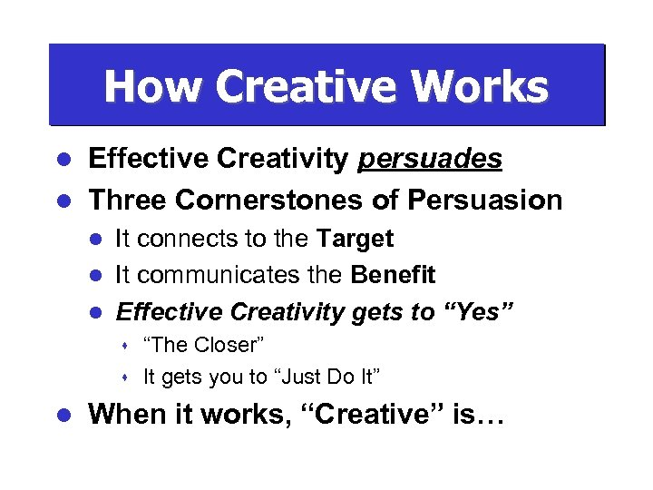 How Creative Works Effective Creativity persuades l Three Cornerstones of Persuasion l It connects