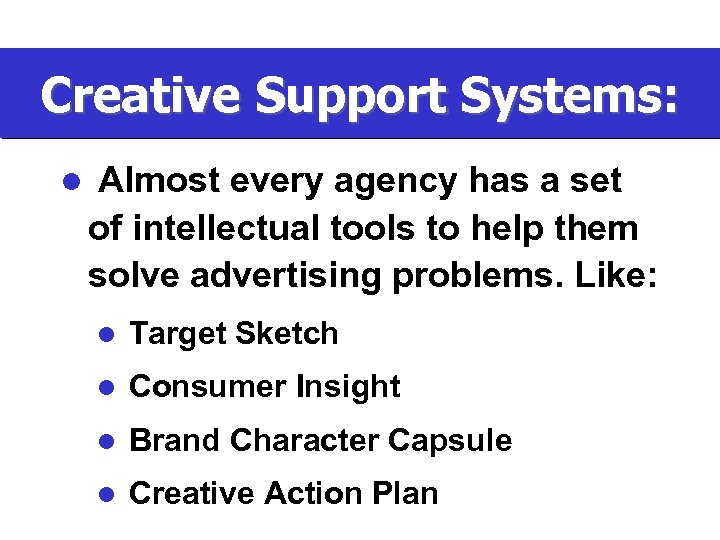 Creative Support Systems: l Almost every agency has a set of intellectual tools to