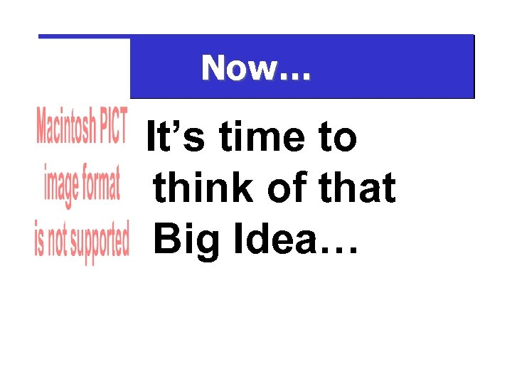 Now… It's time to think of that Big Idea…