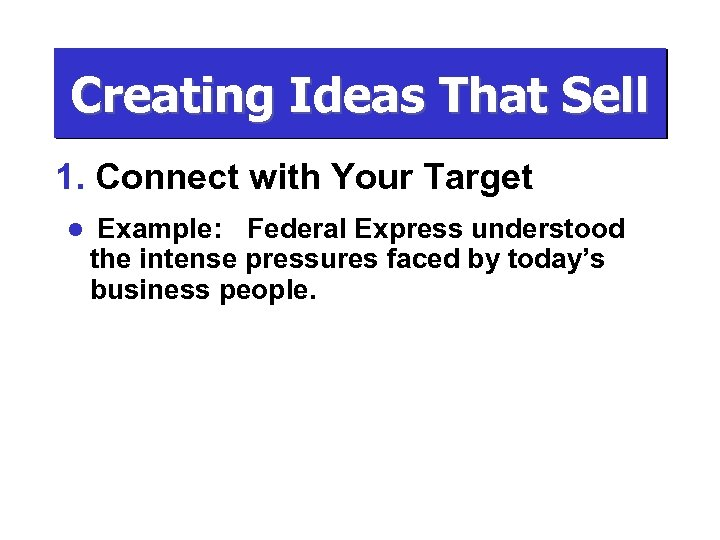 Creating Ideas That Sell 1. Connect with Your Target l Example: Federal Express understood