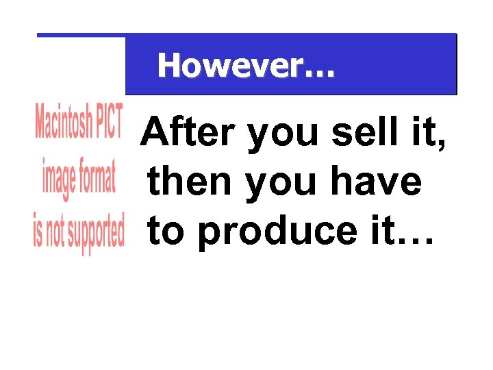 However… After you sell it, then you have to produce it…