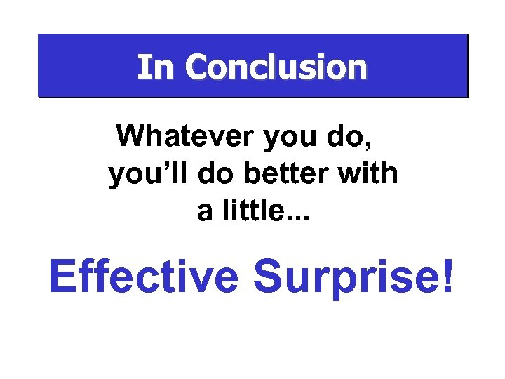 In Conclusion Whatever you do, you'll do better with a little. . . Effective