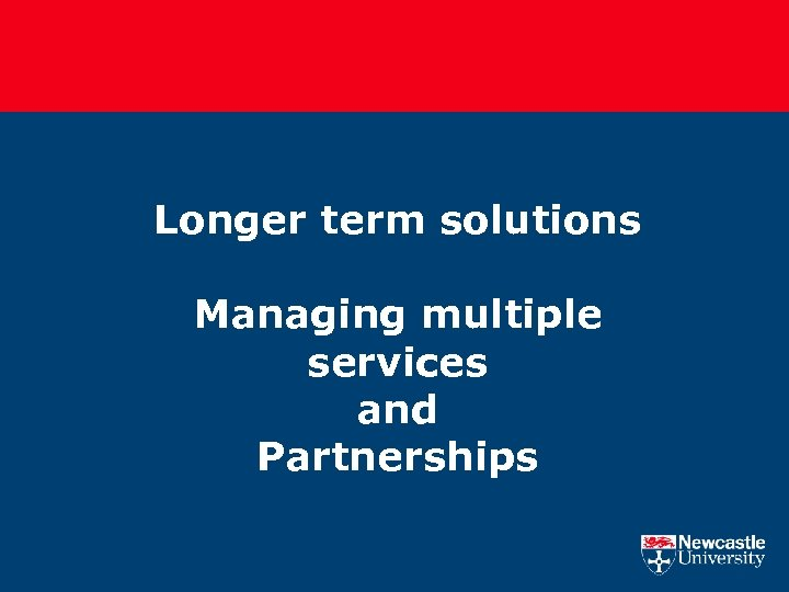 Longer term solutions Managing multiple services and Partnerships