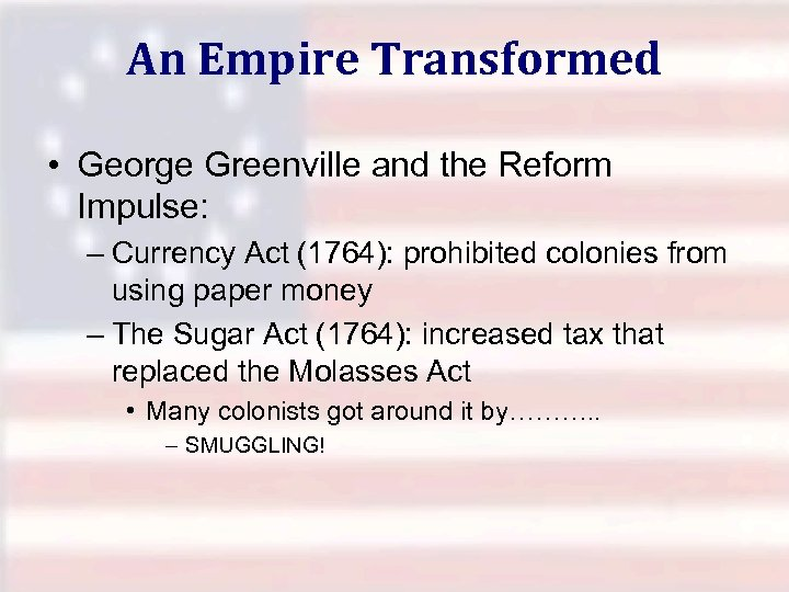 An Empire Transformed • George Greenville and the Reform Impulse: – Currency Act (1764):