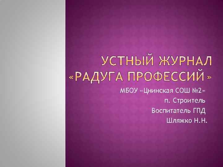 МБОУ «Цнинская СОШ № 2» п. Строитель Воспитатель ГПД Шляжко Н. Н.