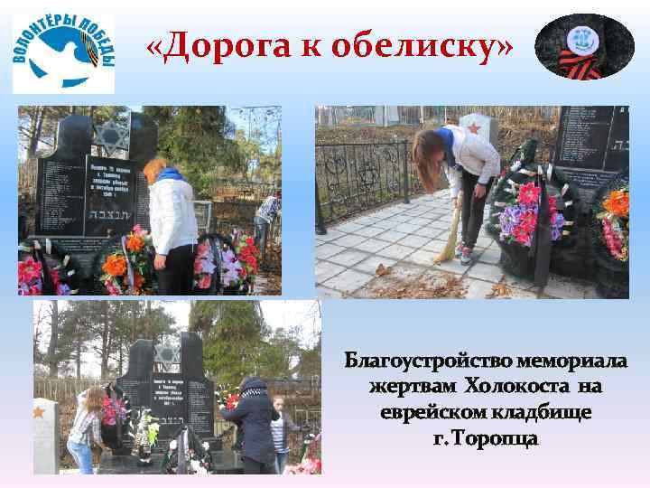 «Дорога к обелиску» Благоустройство мемориала жертвам Холокоста на еврейском кладбище г. Торопца