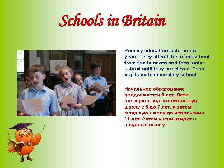 Schools in Britain Primary education lasts for six years. They attend the infant school