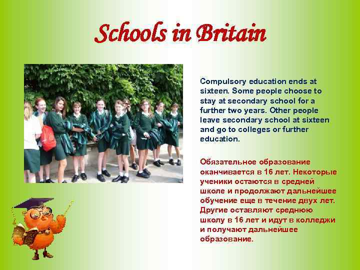 Schools in Britain Compulsory education ends at sixteen. Some people choose to stay at