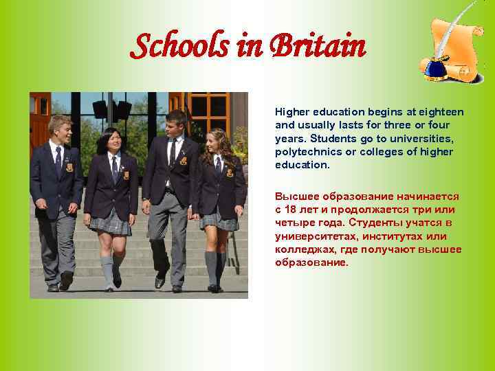 Schools in Britain Higher education begins at eighteen and usually lasts for three or
