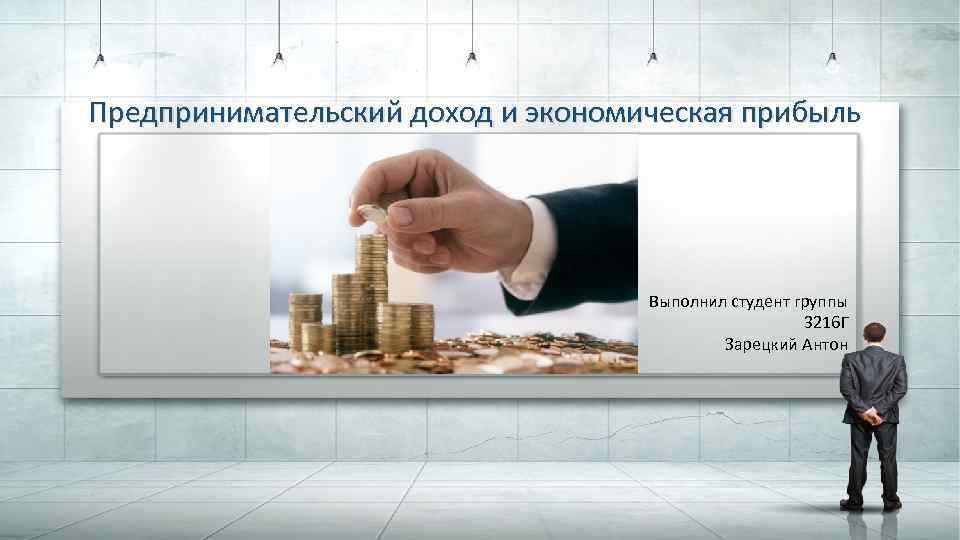 Предпринимательский доход и экономическая прибыль Выполнил студент группы 3216 Г Зарецкий Антон