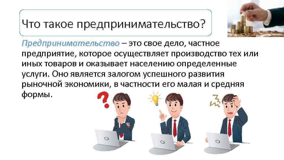Что такое предпринимательство? Предпринимательство – это свое дело, частное Предпринимательство предприятие, которое осуществляет производство