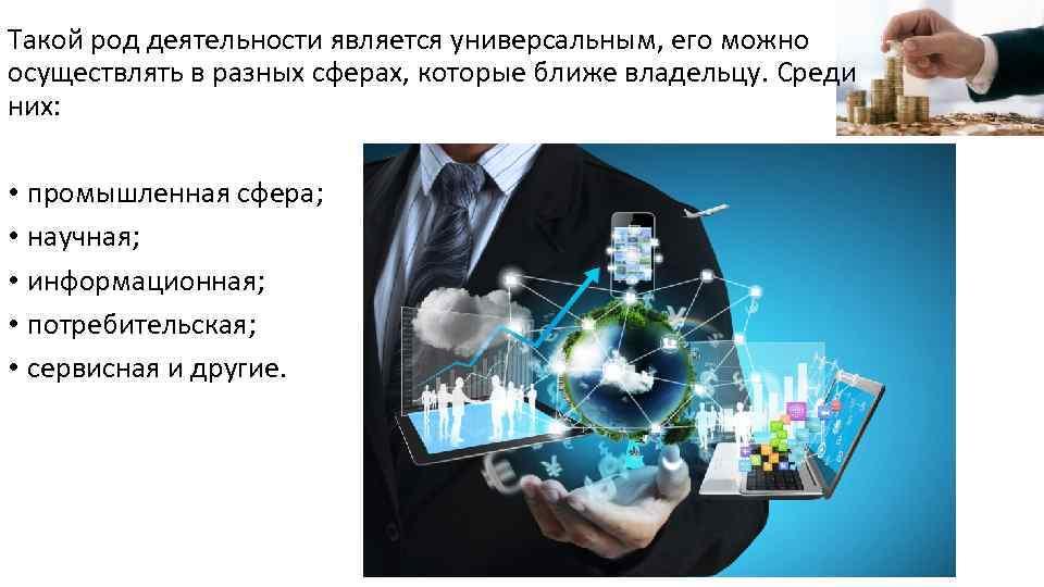 Такой род деятельности является универсальным, его можно осуществлять в разных сферах, которые ближе владельцу.