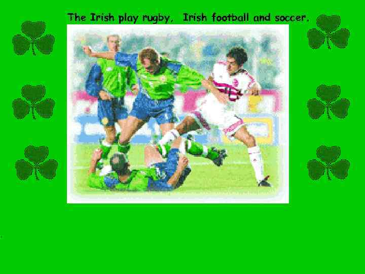 . The Irish play rugby, Irish football and soccer.