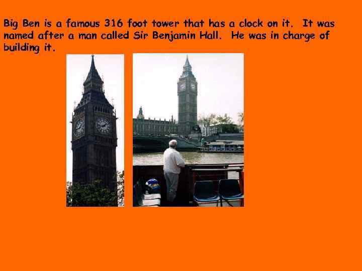 Big Ben is a famous 316 foot tower that has a clock on it.