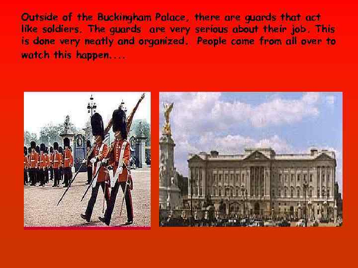 Outside of the Buckingham Palace, there are guards that act like soldiers. The guards