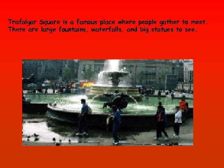 Trafalgar Square is a famous place where people gather to meet. There are large