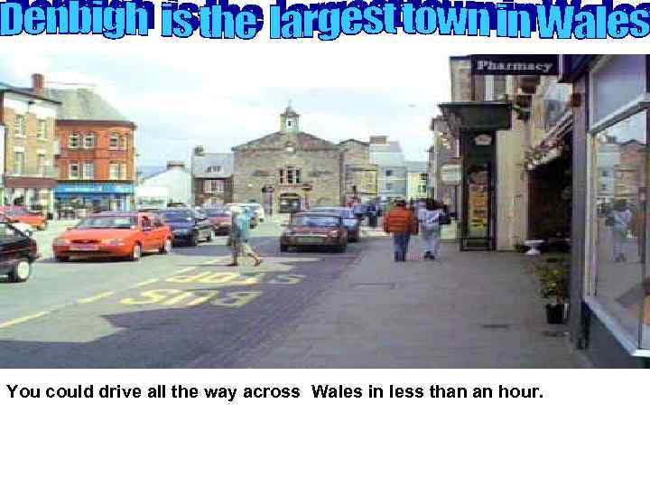 You could drive all the way across Wales in less than an hour.