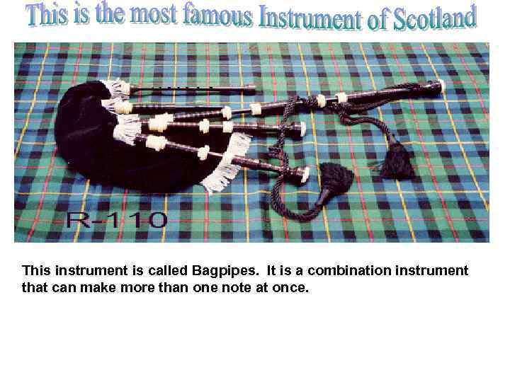 This instrument is called Bagpipes. It is a combination instrument that can make more