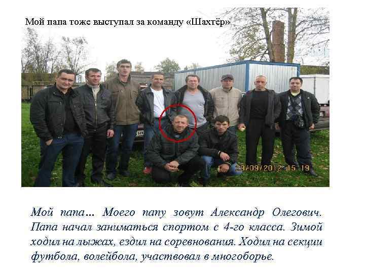 Мой папа тоже выступал за команду «Шахтёр» Мой папа… Моего папу зовут Александр Олегович.