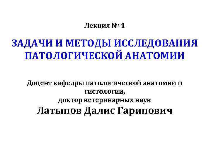 Лекция № 1 ЗАДАЧИ И МЕТОДЫ ИССЛЕДОВАНИЯ ПАТОЛОГИЧЕСКОЙ АНАТОМИИ Доцент кафедры патологической анатомии и