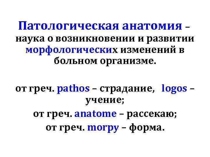 Патологическая анатомия – наука о возникновении и развитии морфологических изменений в больном организме. от