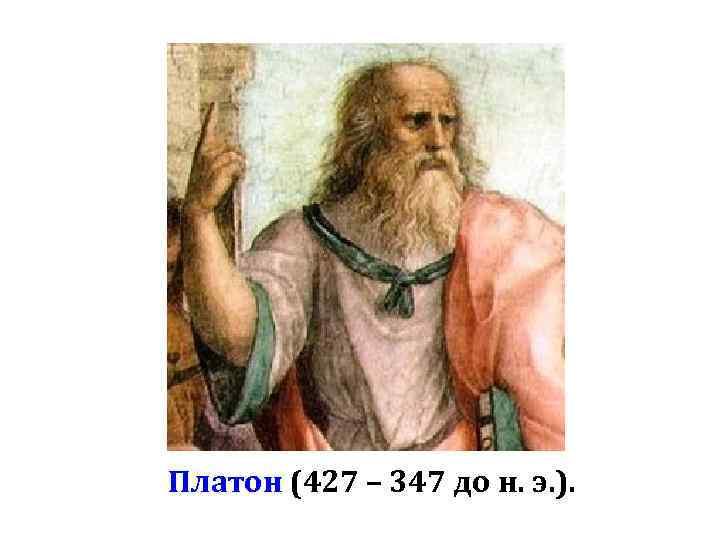 Платон (427 – 347 до н. э. ).