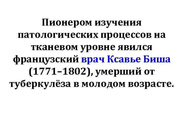 Пионером изучения патологических процессов на тканевом уровне явился французский врач Ксавье Биша (1771– 1802),
