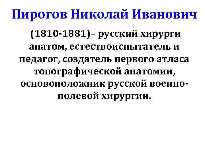 Пирогов Николай Иванович (1810 -1881)– русский хирурги анатом, естествоиспытатель и педагог, создатель первого атласа