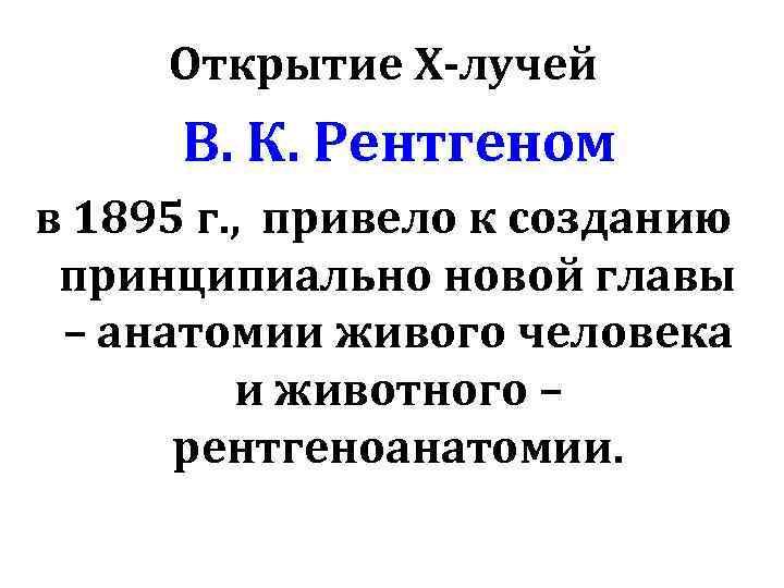 Открытие Х-лучей В. К. Рентгеном в 1895 г. , привело к созданию принципиально новой