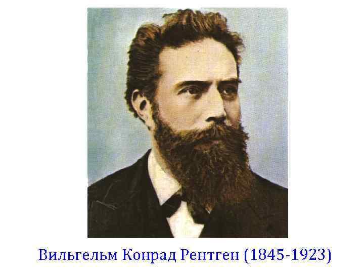 Вильгельм Конрад Рентген (1845 -1923)