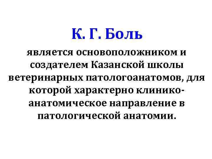 К. Г. Боль является основоположником и создателем Казанской школы ветеринарных патологоанатомов, для которой характерно