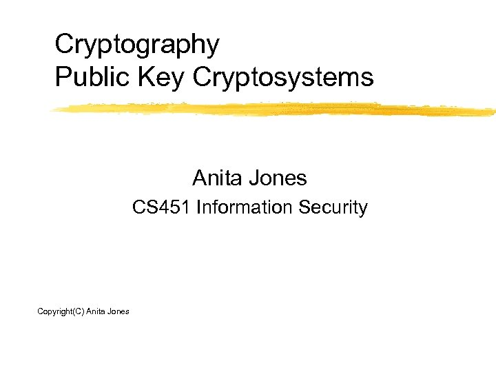 Cryptography Public Key Cryptosystems Anita Jones CS 451 Information Security Copyright(C) Anita Jones