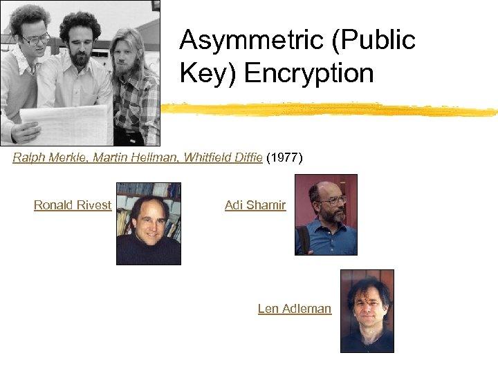 Asymmetric (Public Key) Encryption Ralph Merkle, Martin Hellman, Whitfield Diffie (1977) Ronald Rivest Adi