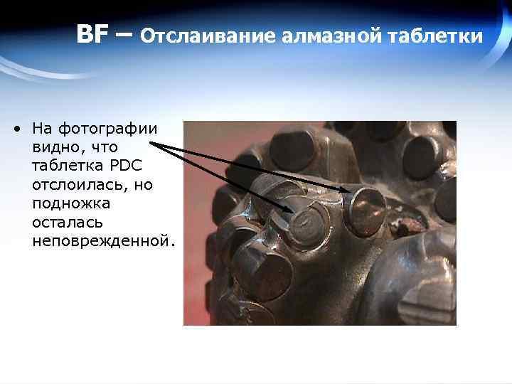 BF – Отслаивание алмазной таблетки • На фотографии видно, что таблетка PDC отслоилась, но