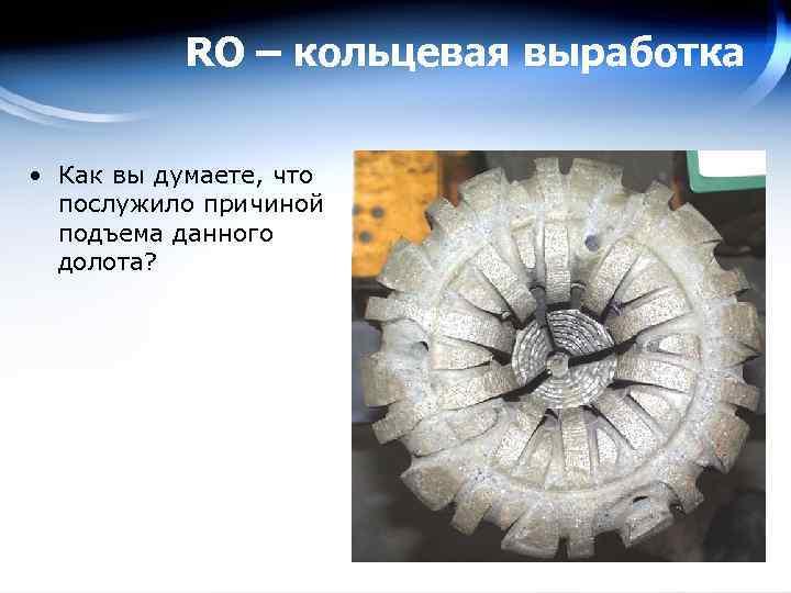 RO – кольцевая выработка • Как вы думаете, что послужило причиной подъема данного долота?