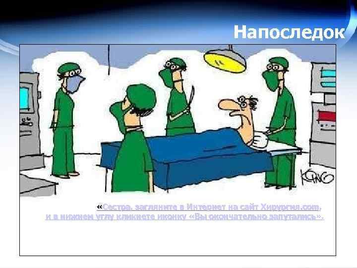 Напоследок «Сестра, загляните в Интернет на сайт Хирургия. com, и в нижнем углу кликнете