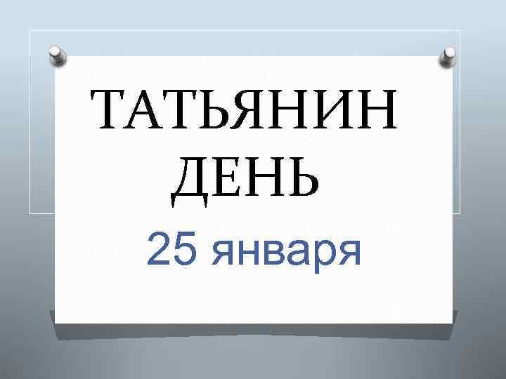 ТАТЬЯНИН ДЕНЬ 25 января