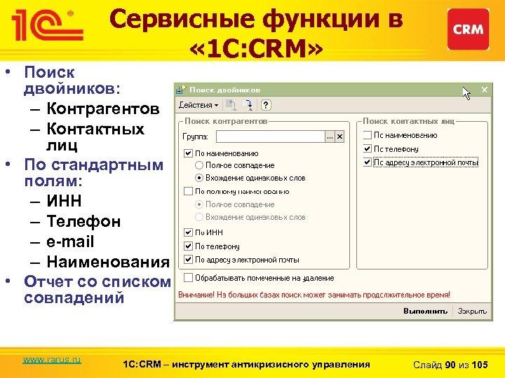Сервисные функции в « 1 С: CRM» • Поиск двойников: – Контрагентов – Контактных