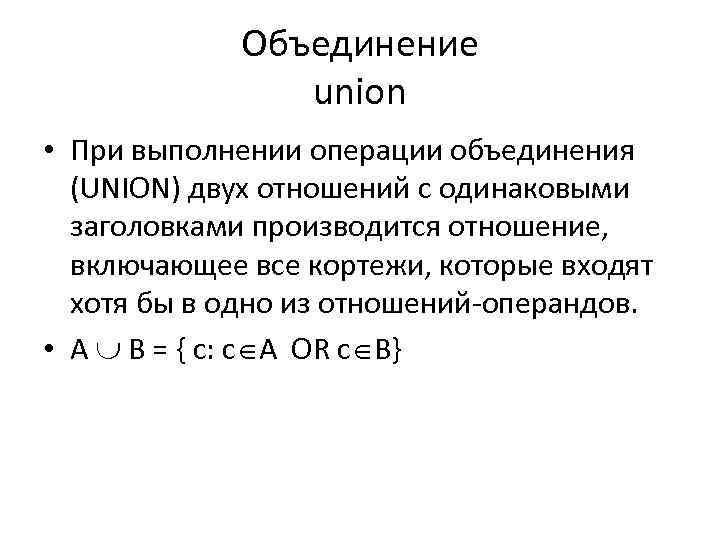 Объединение union • При выполнении операции объединения (UNION) двух отношений с одинаковыми заголовками производится
