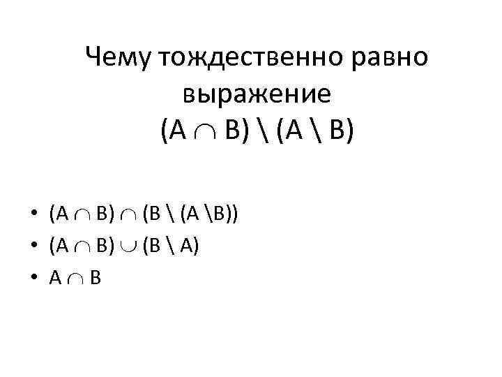 Чему тождественно равно выражение (A B)  (A  B) • (A B) (B