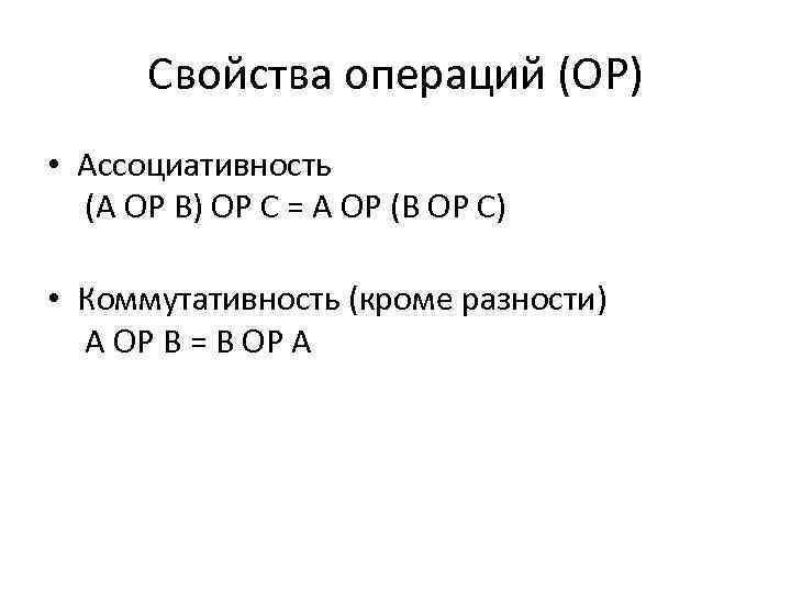 Свойства операций (OP) • Ассоциативность (A OP B) OP C = A OP (B
