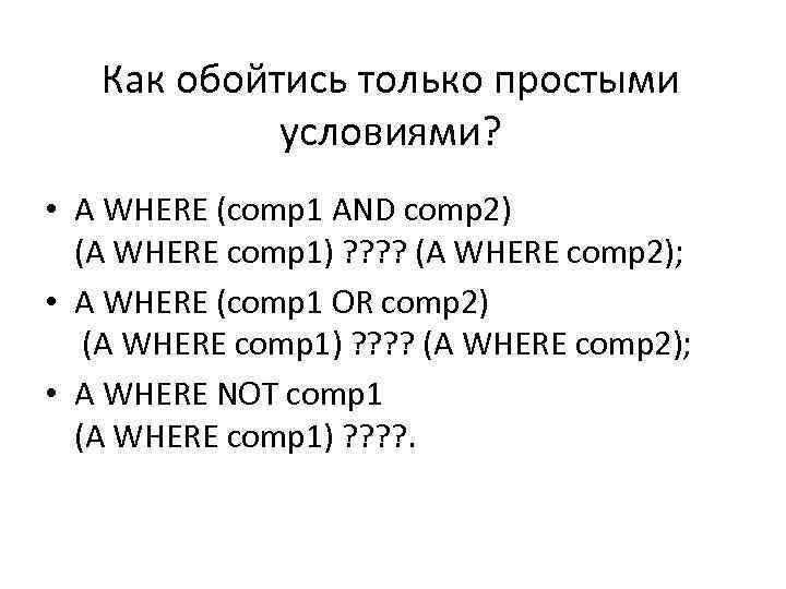 Как обойтись только простыми условиями? • A WHERE (comp 1 AND comp 2) (A