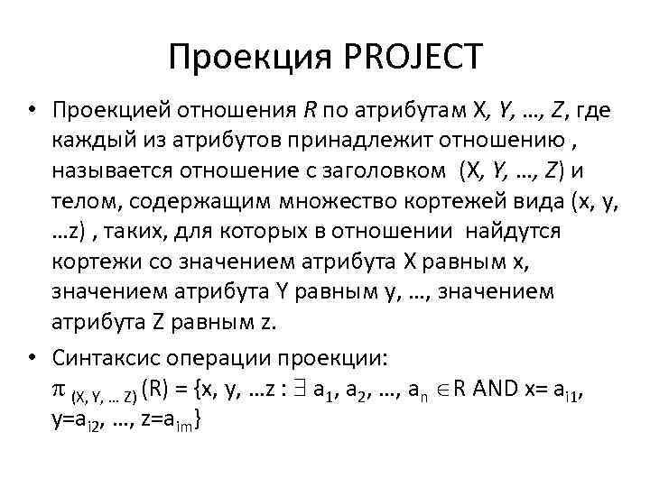 Проекция PROJECT • Проекцией отношения R по атрибутам X, Y, …, Z, где каждый
