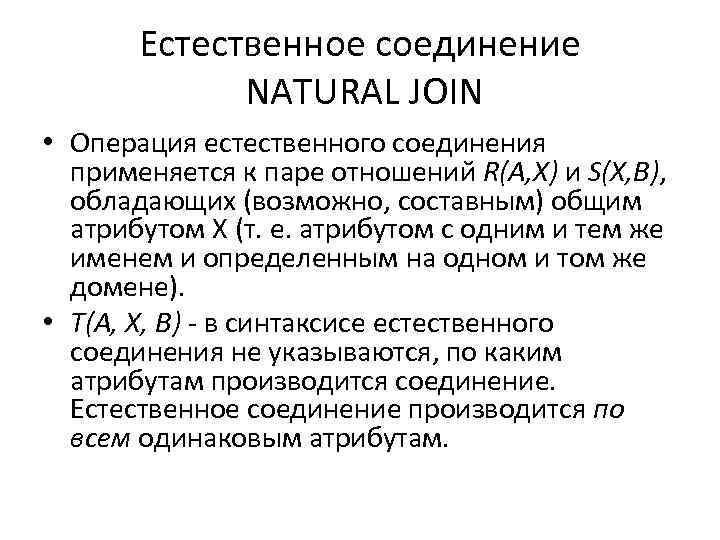 Естественное соединение NATURAL JOIN • Операция естественного соединения применяется к паре отношений R(A, X)