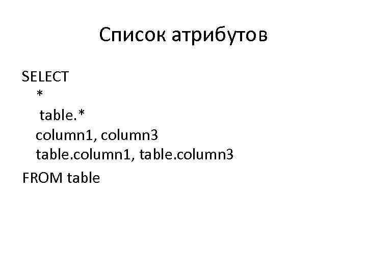 Список атрибутов SELECT * table. * column 1, column 3 table. column 1, table.