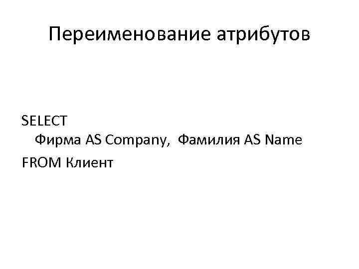 Переименование атрибутов SELECT Фирма AS Company, Фамилия AS Name FROM Клиент