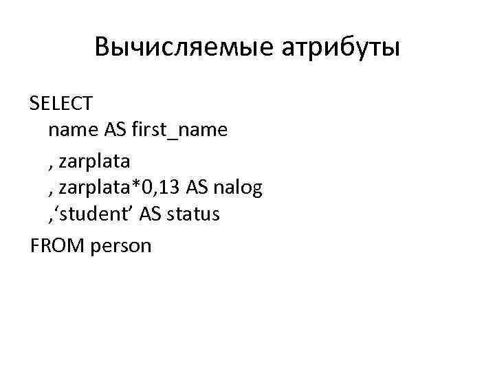 Вычисляемые атрибуты SELECT name AS first_name , zarplata*0, 13 AS nalog , 'student' AS