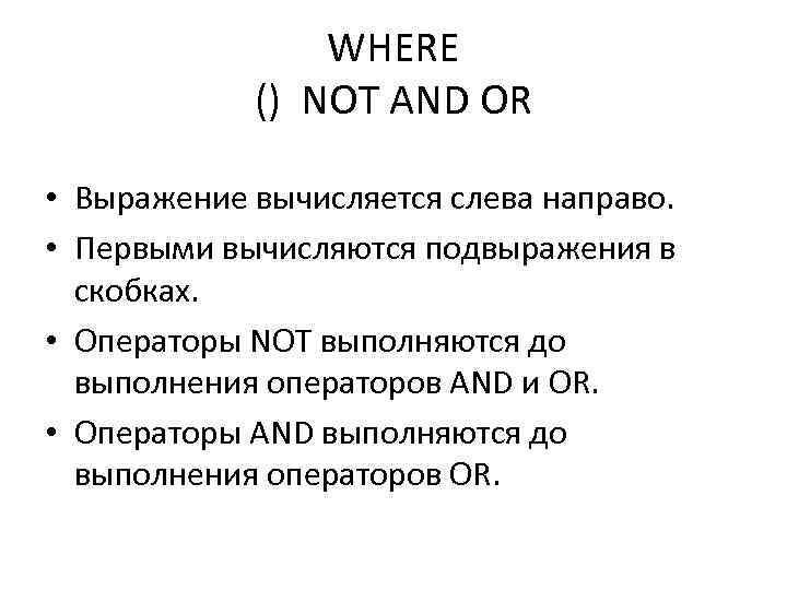 WHERE () NOT AND OR • Выражение вычисляется слева направо. • Первыми вычисляются подвыражения