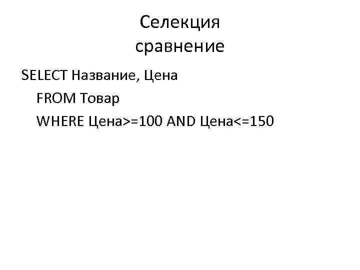 Селекция сравнение SELECT Название, Цена FROM Товар WHERE Цена>=100 AND Цена<=150